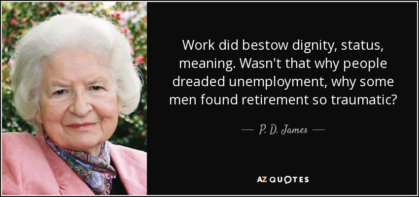 Work did bestow dignity, status, meaning. Wasn't that why people dreaded unemployment, why some men found retirement so traumatic? - P. D. James