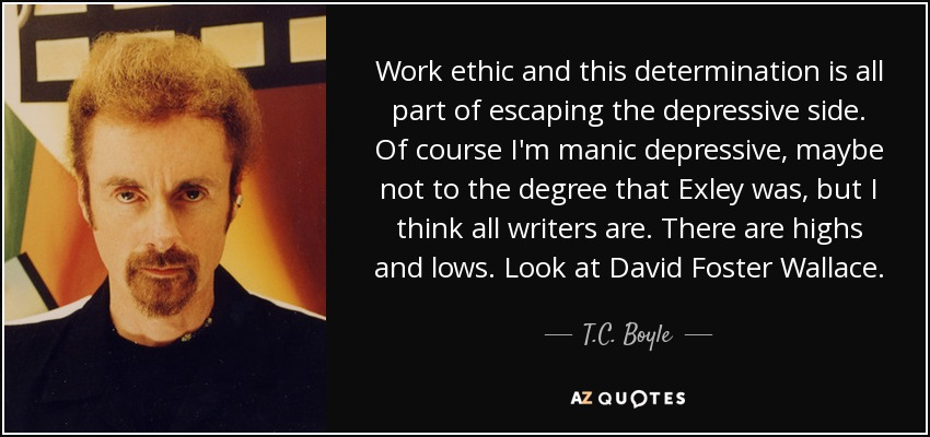 Work ethic and this determination is all part of escaping the depressive side. Of course I'm manic depressive, maybe not to the degree that Exley was, but I think all writers are. There are highs and lows. Look at David Foster Wallace. - T.C. Boyle