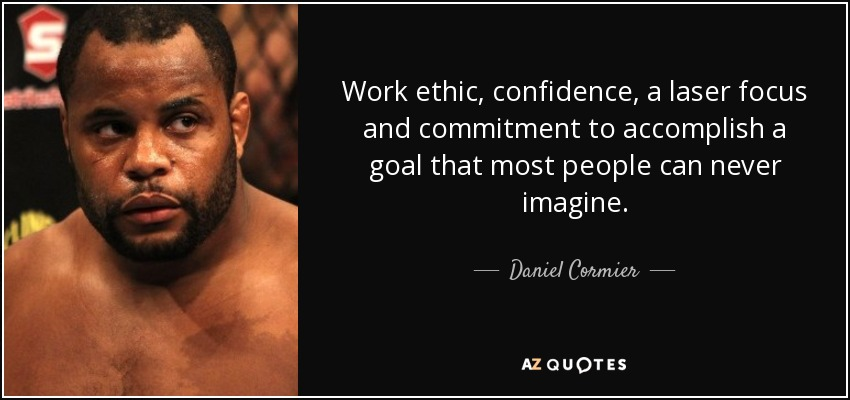 Work ethic, confidence, a laser focus and commitment to accomplish a goal that most people can never imagine. - Daniel Cormier