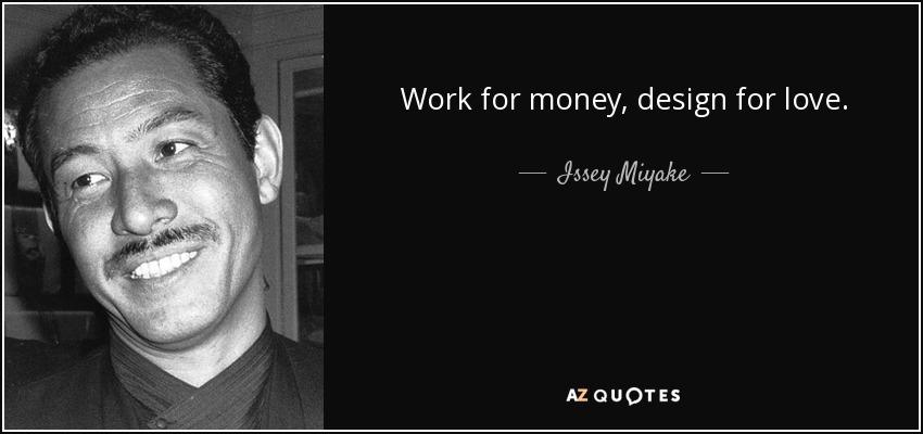Work for money, design for love. - Issey Miyake