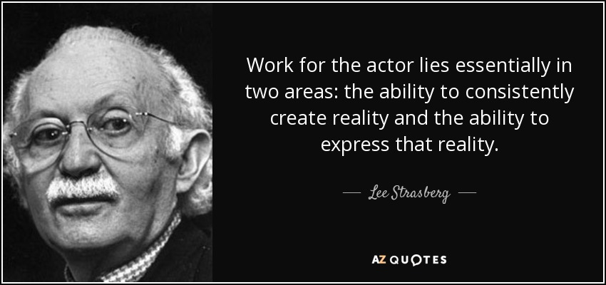 Work for the actor lies essentially in two areas: the ability to consistently create reality and the ability to express that reality. - Lee Strasberg