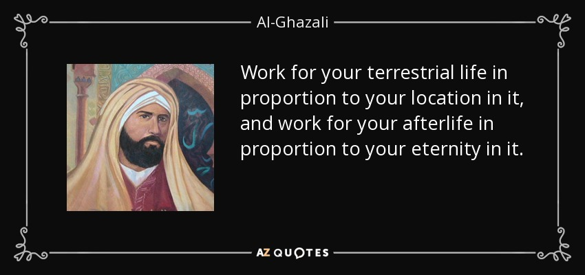 Work for your terrestrial life in proportion to your location in it, and work for your afterlife in proportion to your eternity in it. - Al-Ghazali