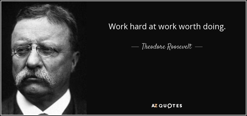 Work hard at work worth doing. - Theodore Roosevelt