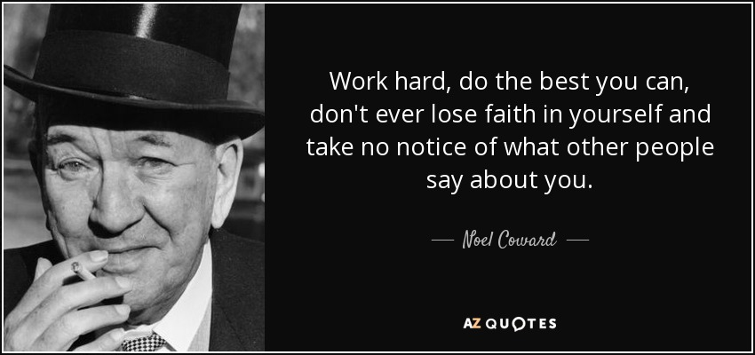 Work hard, do the best you can, don't ever lose faith in yourself and take no notice of what other people say about you. - Noel Coward
