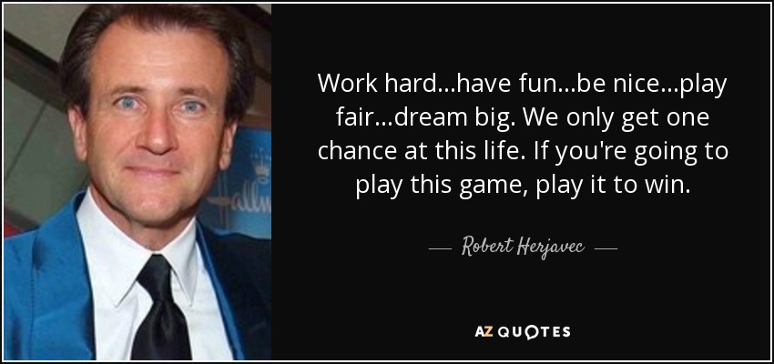 Work hard...have fun...be nice...play fair...dream big. We only get one chance at this life. If you're going to play this game, play it to win. - Robert Herjavec