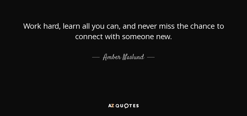 Work hard, learn all you can, and never miss the chance to connect with someone new. - Amber Naslund