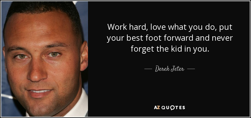 Work hard, love what you do, put your best foot forward and never forget the kid in you. - Derek Jeter