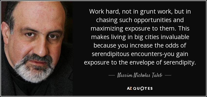 Work hard, not in grunt work, but in chasing such opportunities and maximizing exposure to them. This makes living in big cities invaluable because you increase the odds of serendipitous encounters-you gain exposure to the envelope of serendipity. - Nassim Nicholas Taleb