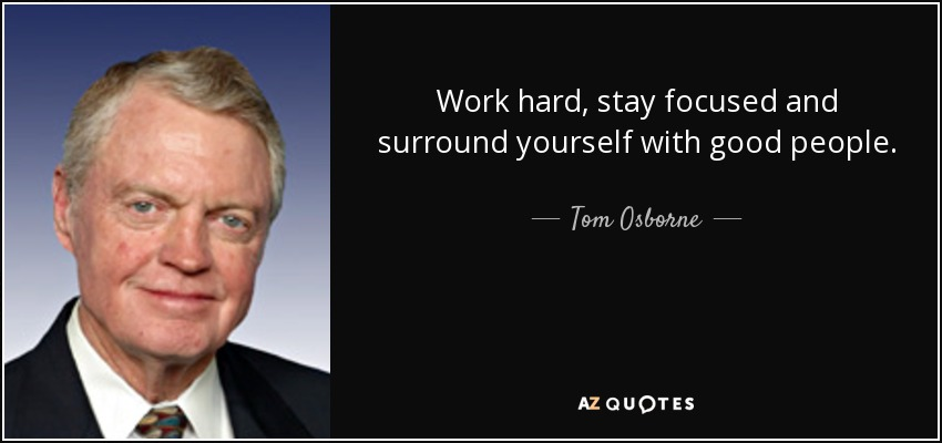 Work hard, stay focused and surround yourself with good people. - Tom Osborne
