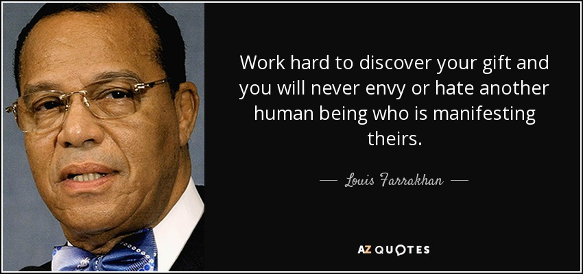 Work hard to discover your gift and you will never envy or hate another human being who is manifesting theirs. - Louis Farrakhan