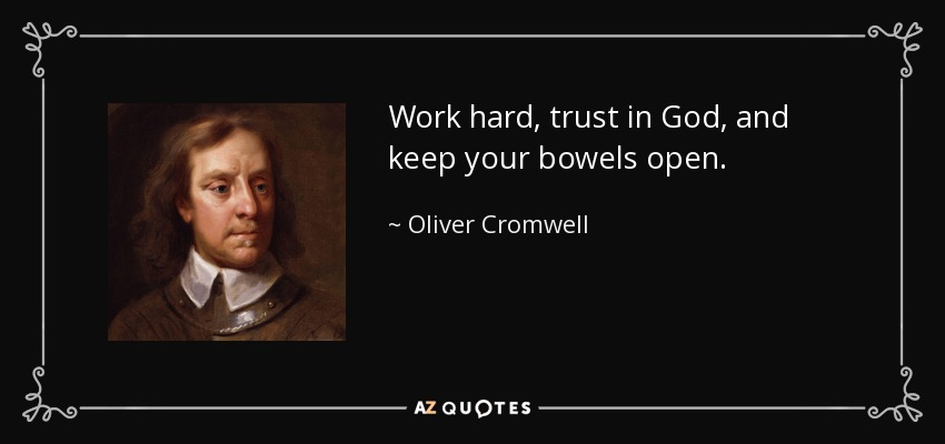 Work hard, trust in God, and keep your bowels open. - Oliver Cromwell