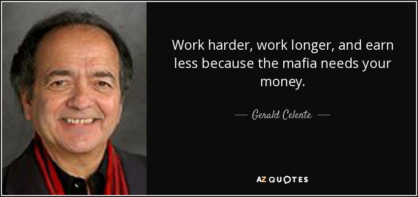 Work harder, work longer, and earn less because the mafia needs your money. - Gerald Celente
