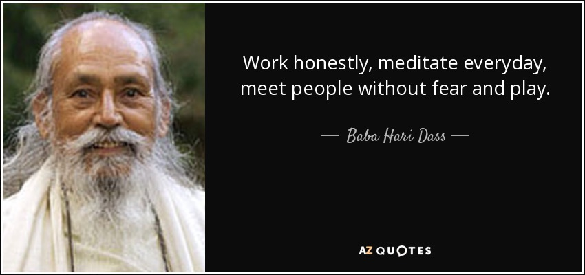 Work honestly, meditate everyday, meet people without fear and play. - Baba Hari Dass