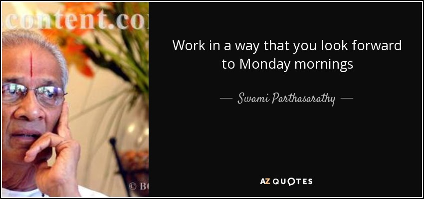 Work in a way that you look forward to Monday mornings - Swami Parthasarathy