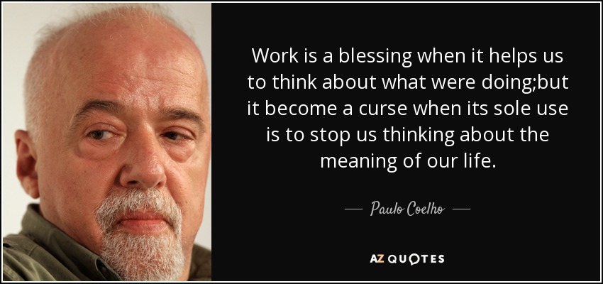 Work is a blessing when it helps us to think about what were doing;but it become a curse when its sole use is to stop us thinking about the meaning of our life. - Paulo Coelho
