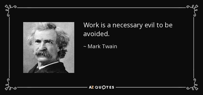 Work is a necessary evil to be avoided. - Mark Twain