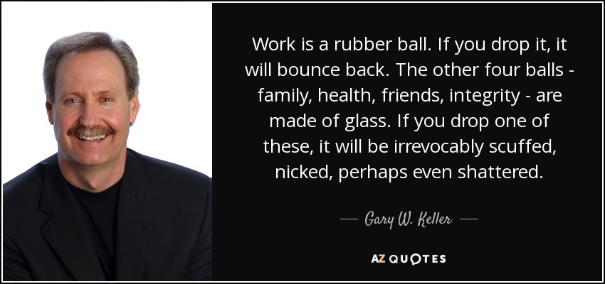 Work is a rubber ball. If you drop it, it will bounce back. The other four balls - family, health, friends, integrity - are made of glass. If you drop one of these, it will be irrevocably scuffed, nicked, perhaps even shattered. - Gary W. Keller