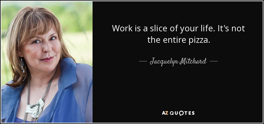 Work is a slice of your life. It's not the entire pizza. - Jacquelyn Mitchard