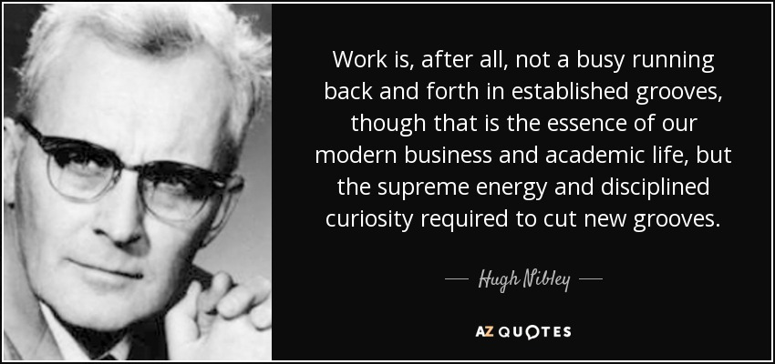 Work is, after all, not a busy running back and forth in established grooves, though that is the essence of our modern business and academic life, but the supreme energy and disciplined curiosity required to cut new grooves. - Hugh Nibley
