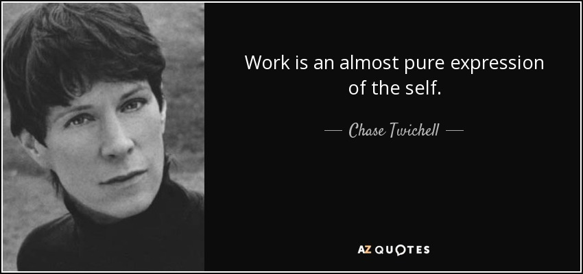 Work is an almost pure expression of the self. - Chase Twichell