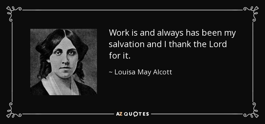 Work is and always has been my salvation and I thank the Lord for it. - Louisa May Alcott