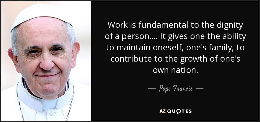 Work is fundamental to the dignity of a person. . . . It gives one the ability to maintain oneself, one's family, to contribute to the growth of one's own nation. - Pope Francis