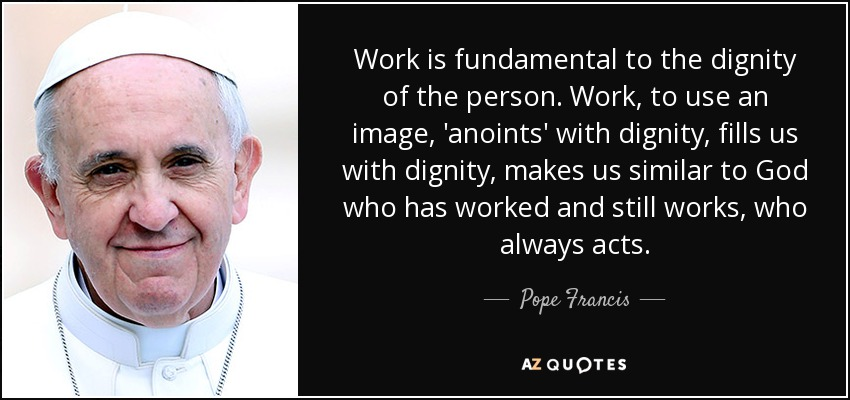 Work is fundamental to the dignity of the person. Work, to use an image, 'anoints' with dignity, fills us with dignity, makes us similar to God who has worked and still works, who always acts. - Pope Francis
