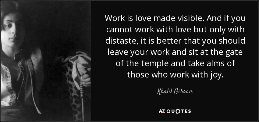 Work is love made visible. And if you cannot work with love but only with distaste, it is better that you should leave your work and sit at the gate of the temple and take alms of those who work with joy. - Khalil Gibran