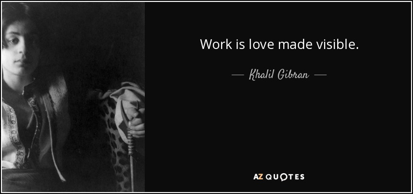 Work is love made visible. - Khalil Gibran