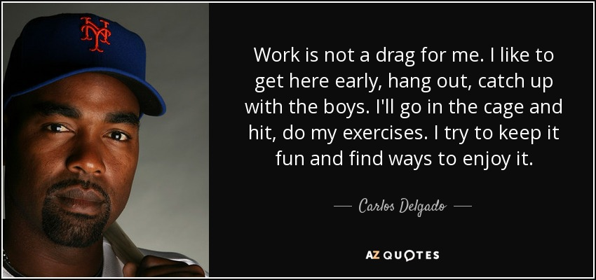 Work is not a drag for me. I like to get here early, hang out, catch up with the boys. I'll go in the cage and hit, do my exercises. I try to keep it fun and find ways to enjoy it. - Carlos Delgado