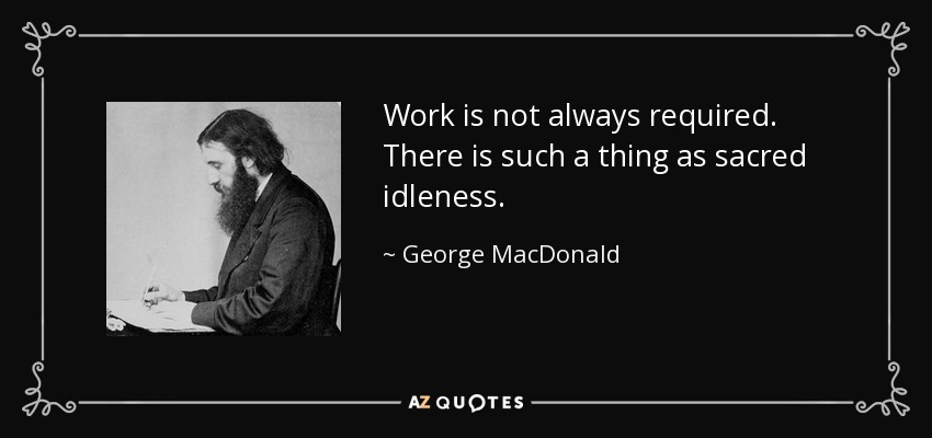 Work is not always required. There is such a thing as sacred idleness. - George MacDonald