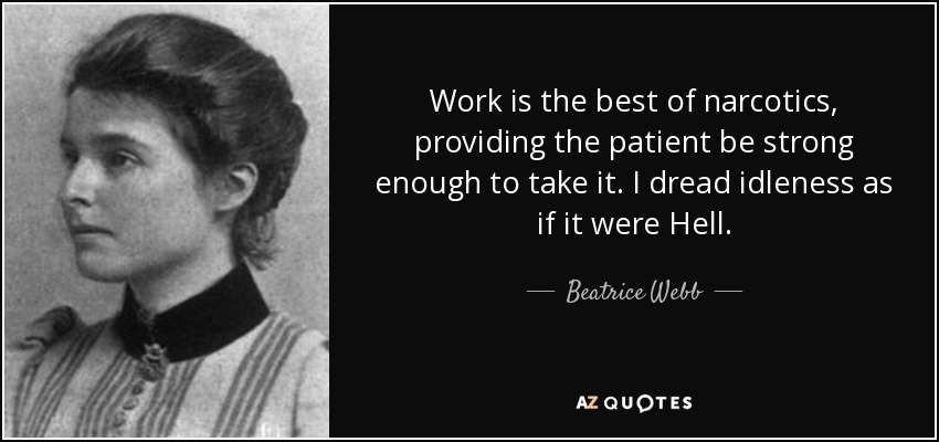 Work is the best of narcotics, providing the patient be strong enough to take it. I dread idleness as if it were Hell. - Beatrice Webb