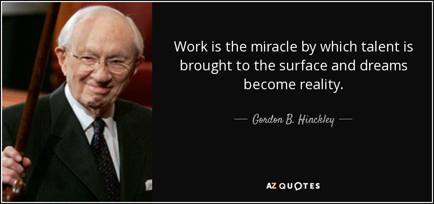 Work is the miracle by which talent is brought to the surface and dreams become reality. - Gordon B. Hinckley