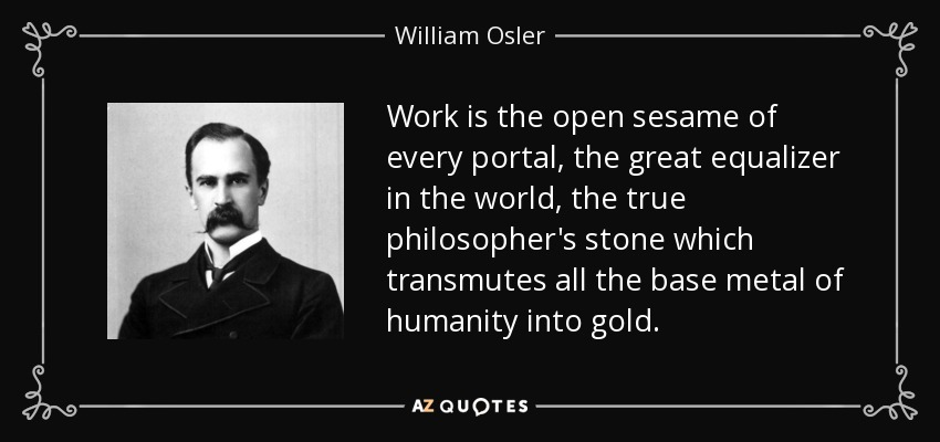 Work is the open sesame of every portal, the great equalizer in the world, the true philosopher's stone which transmutes all the base metal of humanity into gold. - William Osler