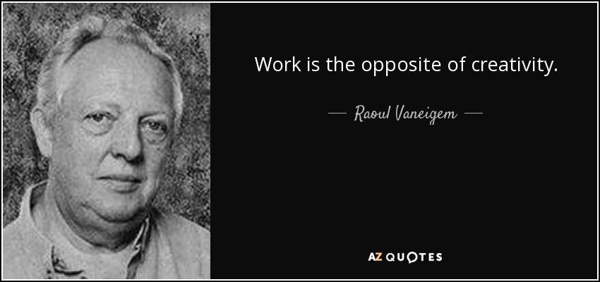 Work is the opposite of creativity. - Raoul Vaneigem