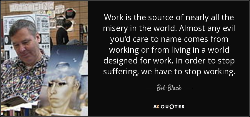 Work is the source of nearly all the misery in the world. Almost any evil you'd care to name comes from working or from living in a world designed for work. In order to stop suffering, we have to stop working. - Bob Black