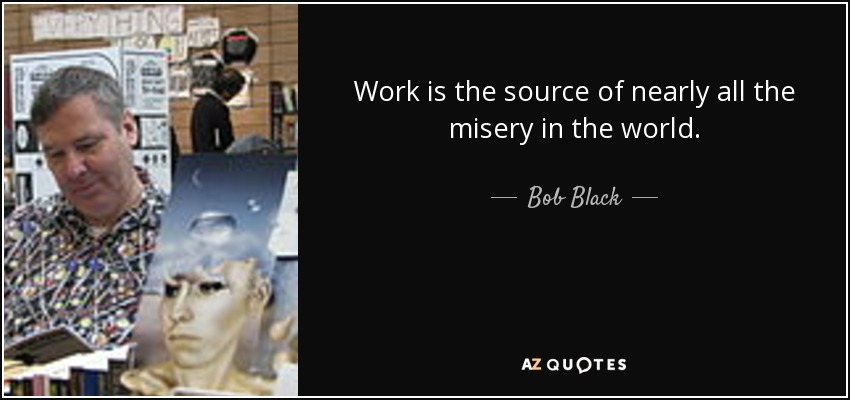 Work is the source of nearly all the misery in the world. - Bob Black