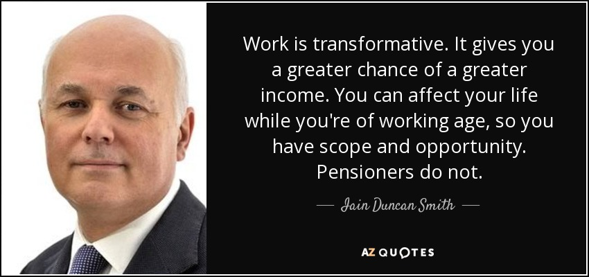 Work is transformative. It gives you a greater chance of a greater income. You can affect your life while you're of working age, so you have scope and opportunity. Pensioners do not. - Iain Duncan Smith