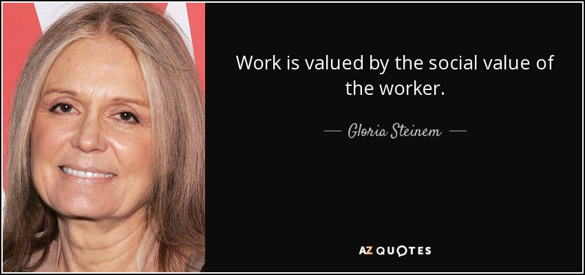 Work is valued by the social value of the worker. - Gloria Steinem