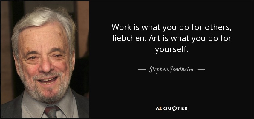 Work is what you do for others, liebchen. Art is what you do for yourself. - Stephen Sondheim