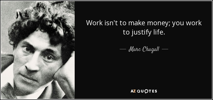 Work isn't to make money; you work to justify life. - Marc Chagall
