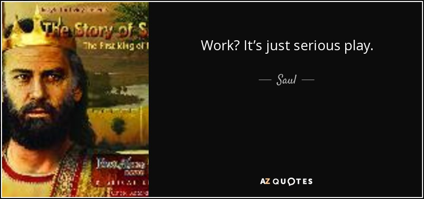 Work? It's just serious play. - Saul