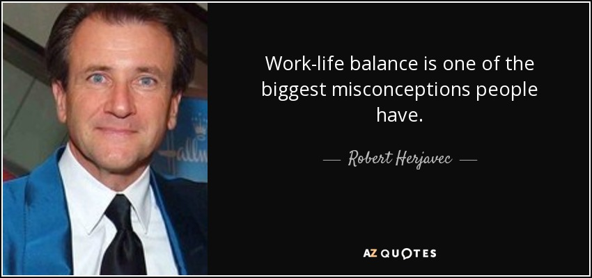 Work-life balance is one of the biggest misconceptions people have. - Robert Herjavec