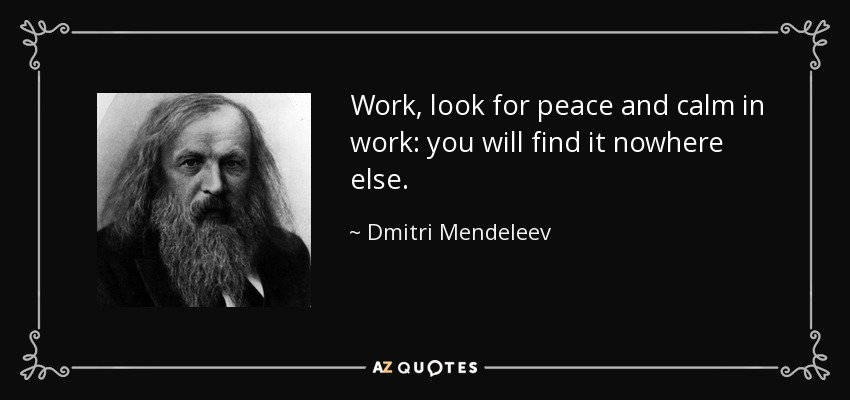 Work, look for peace and calm in work: you will find it nowhere else. - Dmitri Mendeleev