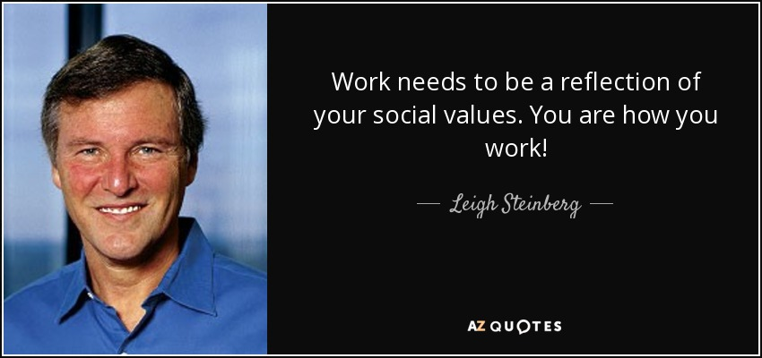 Work needs to be a reflection of your social values. You are how you work! - Leigh Steinberg
