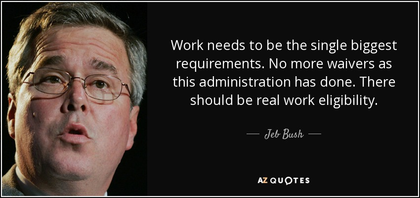 Work needs to be the single biggest requirements. No more waivers as this administration has done. There should be real work eligibility. - Jeb Bush