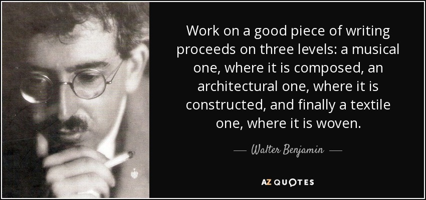 Work on a good piece of writing proceeds on three levels: a musical one, where it is composed; an architectural one, where it is constructed; and finally, a textile one, where it is woven. - Walter Benjamin
