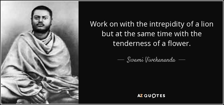 Work on with the intrepidity of a lion but at the same time with the tenderness of a flower. - Swami Vivekananda