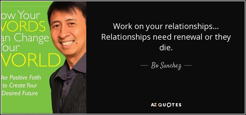 Work on your relationships... Relationships need renewal or they die. - Bo Sanchez