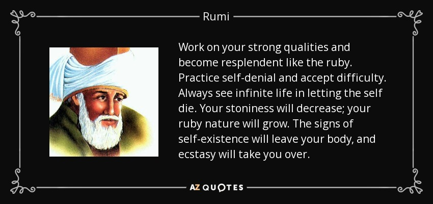 Work on your strong qualities and become resplendent like the ruby. Practice self-denial and accept difficulty. Always see infinite life in letting the self die. Your stoniness will decrease; your ruby nature will grow. The signs of self-existence will leave your body, and ecstasy will take you over. - Rumi
